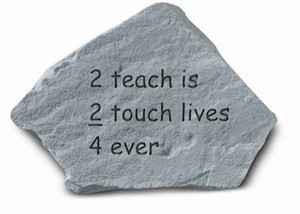 2 Teach is 2 Touch lives 4 Ever Engraved Stone