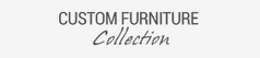 Custom Furniture Collection